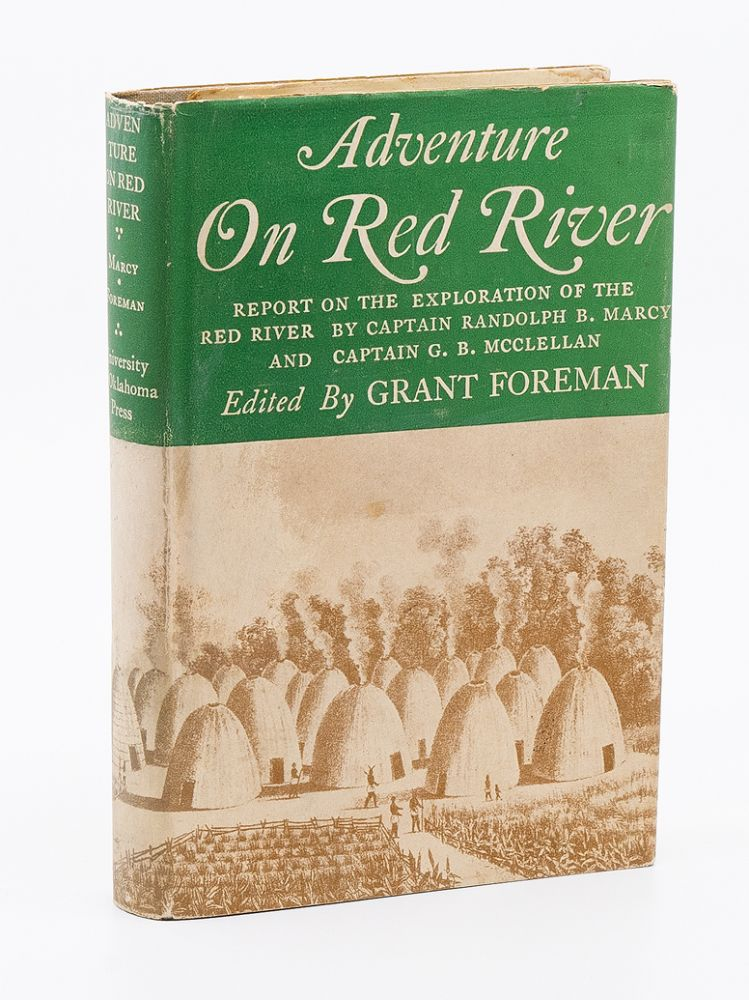 Adventure on Red River; Report on the Exploration of the Headwaters of the Red River by Captain Randolph B. Marcy and Captain G.B. McClellan. GRANT FOREMAN.