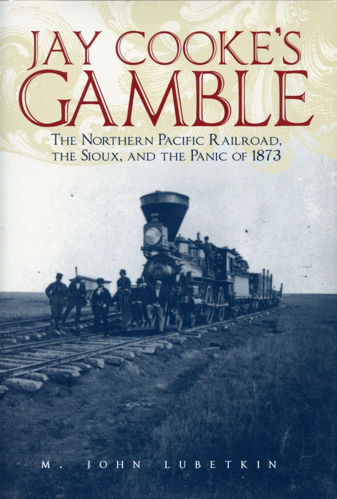 Jay Cooke's Gamble: The Northern Pacific Railroad, The Sioux, and the Panic of 1873. M. JOHN LUBETKIN.